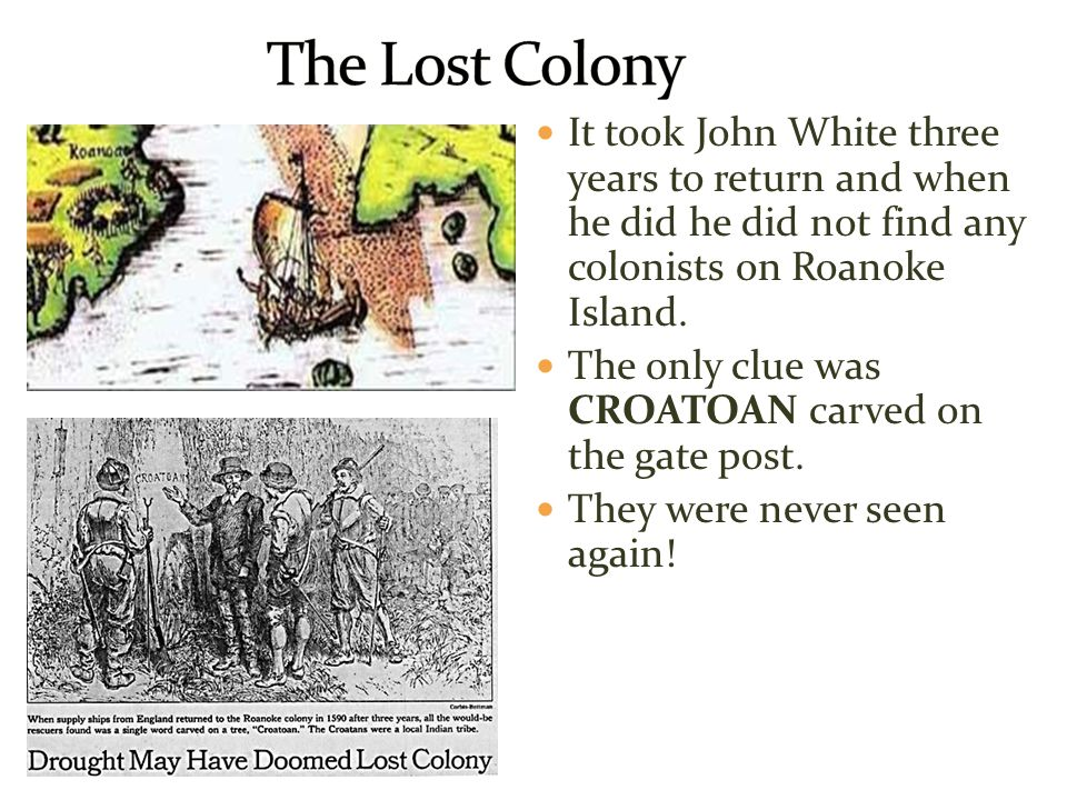 The Lost Colony It took John White three years to return and when he did he did not find any colonists on Roanoke Island.