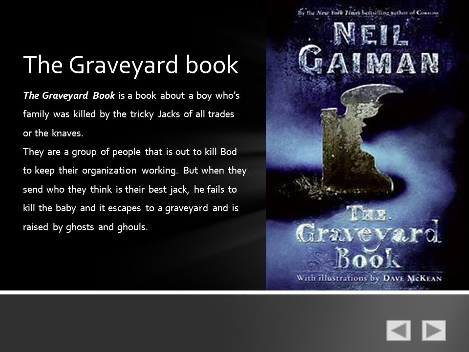 The Graveyard book The Graveyard Book is a book about a boy who's family was killed by the tricky Jacks of all trades or the knaves.