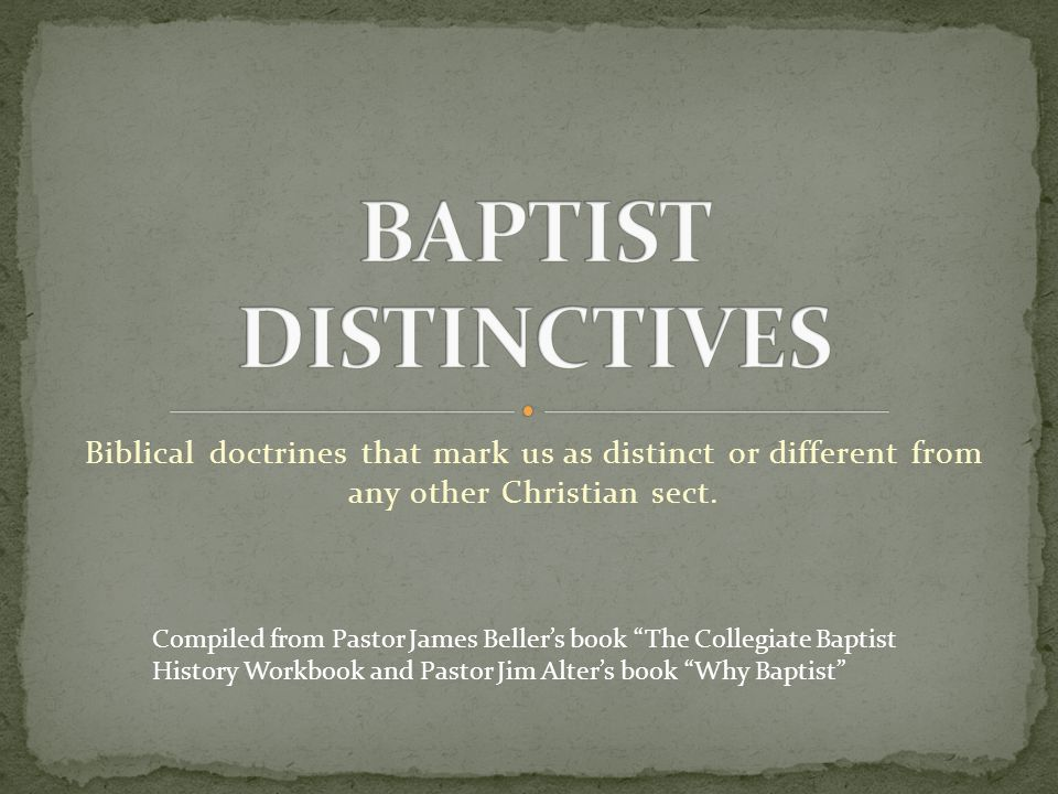 BAPTIST DISTINCTIVES Biblical doctrines that mark us as distinct or different from any other Christian sect.