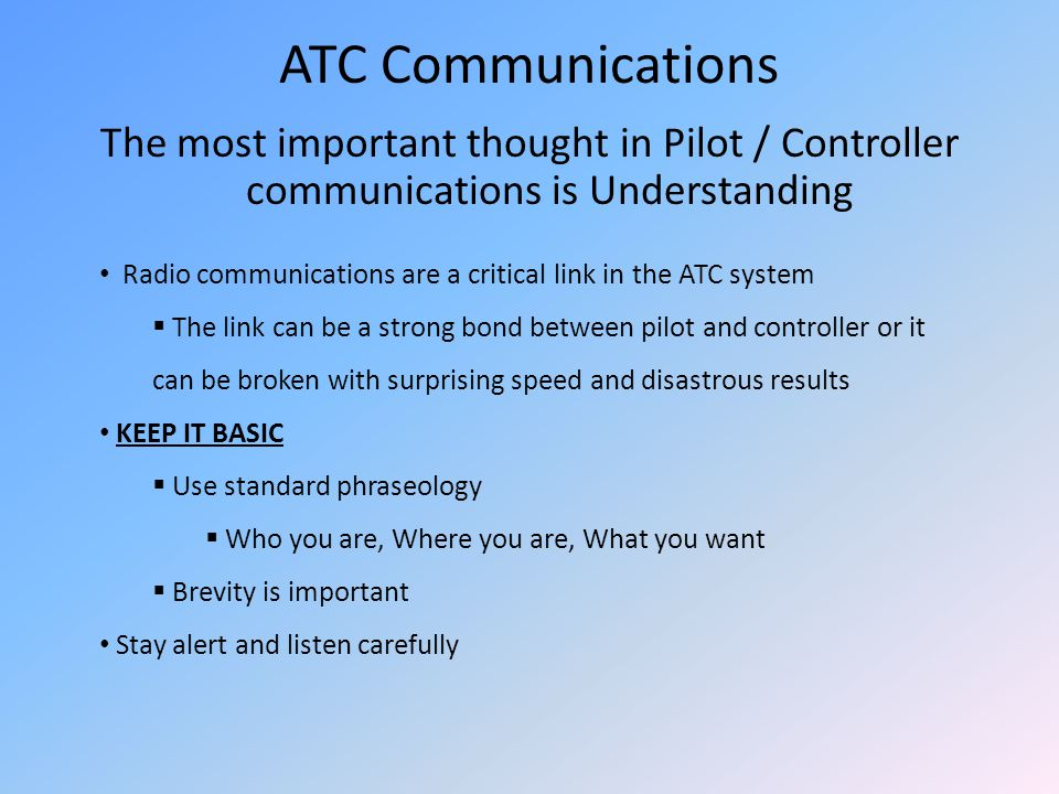 ATC Communications The most important thought in Pilot / Controller communications is Understanding.