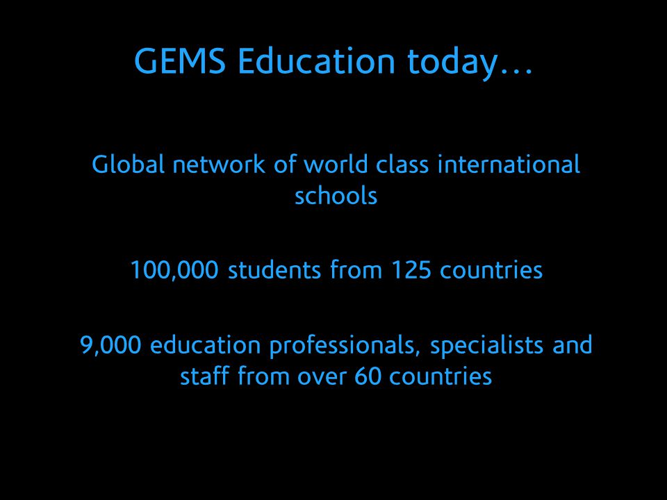 GEMS Education today… Global network of world class international schools. 100,000 students from 125 countries.