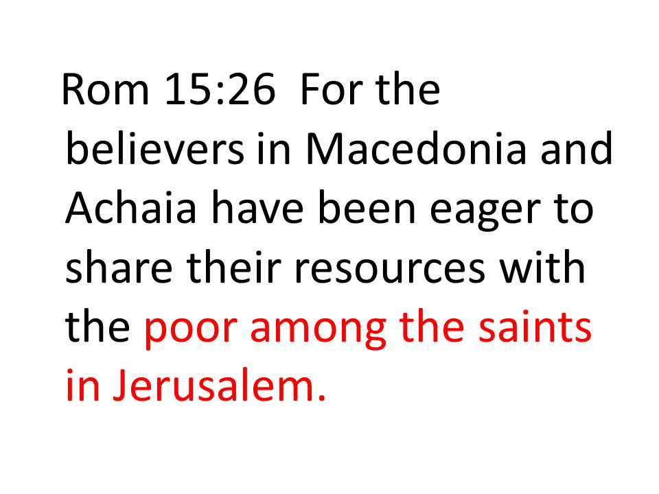 Rom 15:26 For the believers in Macedonia and Achaia have been eager to share their resources with the poor among the saints in Jerusalem.
