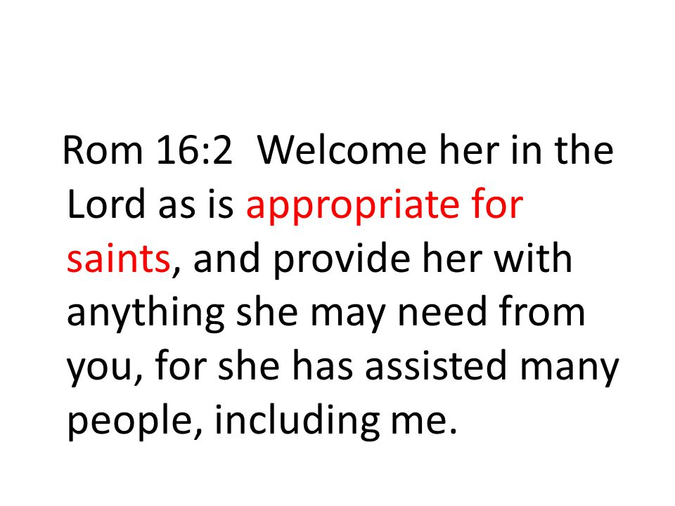 Rom 16:2 Welcome her in the Lord as is appropriate for saints, and provide her with anything she may need from you, for she has assisted many people, including me.