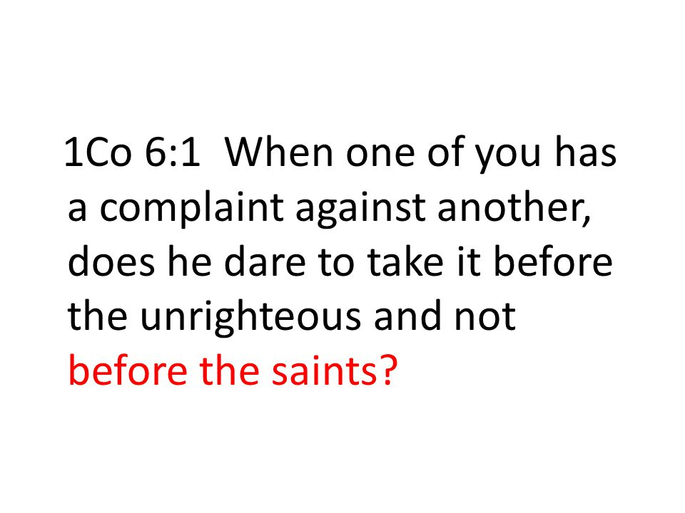 1Co 6:1 When one of you has a complaint against another, does he dare to take it before the unrighteous and not before the saints