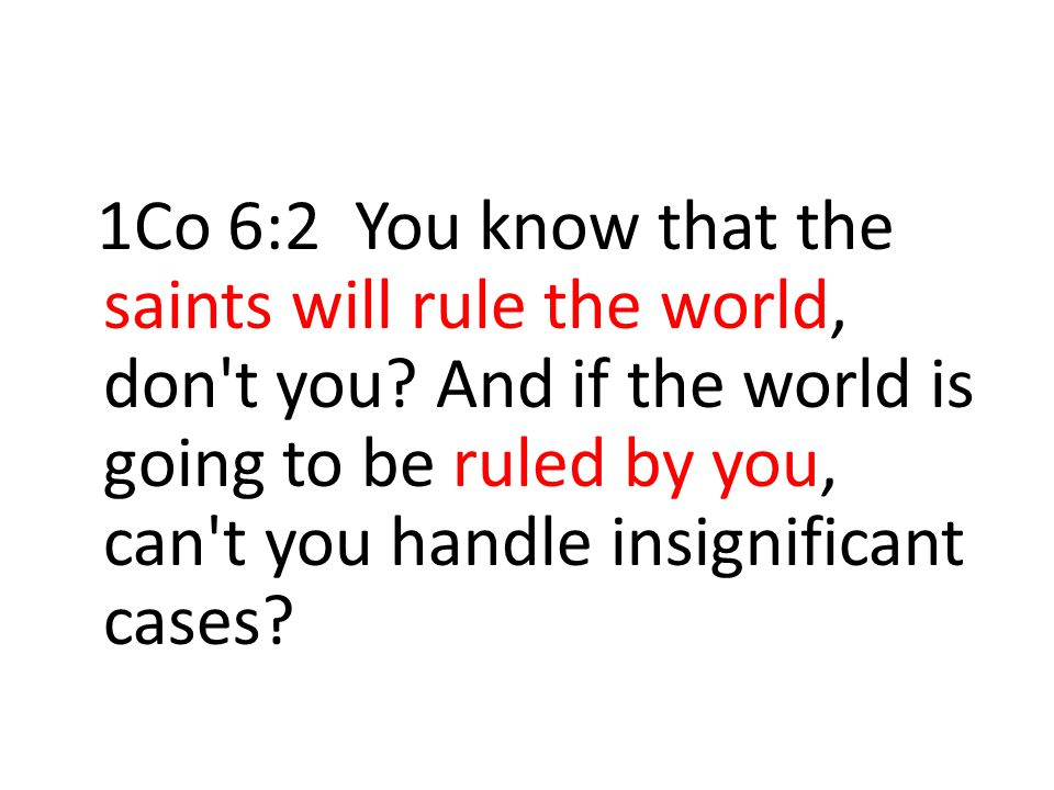 1Co 6:2 You know that the saints will rule the world, don t you