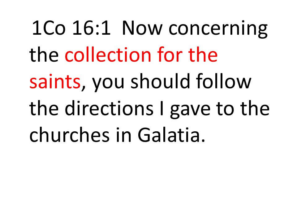 1Co 16:1 Now concerning the collection for the saints, you should follow the directions I gave to the churches in Galatia.