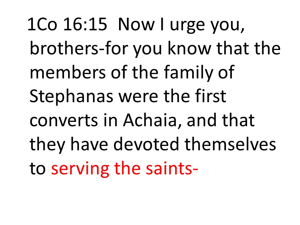 1Co 16:15 Now I urge you, brothers-for you know that the members of the family of Stephanas were the first converts in Achaia, and that they have devoted themselves to serving the saints-