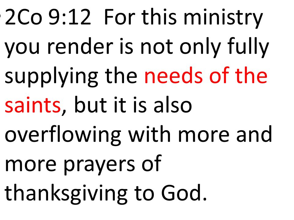2Co 9:12 For this ministry you render is not only fully supplying the needs of the saints, but it is also overflowing with more and more prayers of thanksgiving to God.