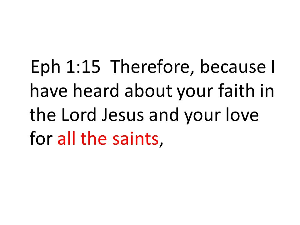 Eph 1:15 Therefore, because I have heard about your faith in the Lord Jesus and your love for all the saints,