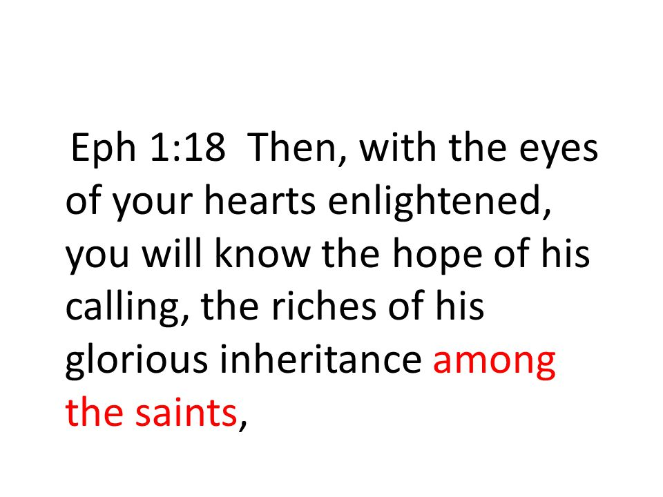 Eph 1:18 Then, with the eyes of your hearts enlightened, you will know the hope of his calling, the riches of his glorious inheritance among the saints,