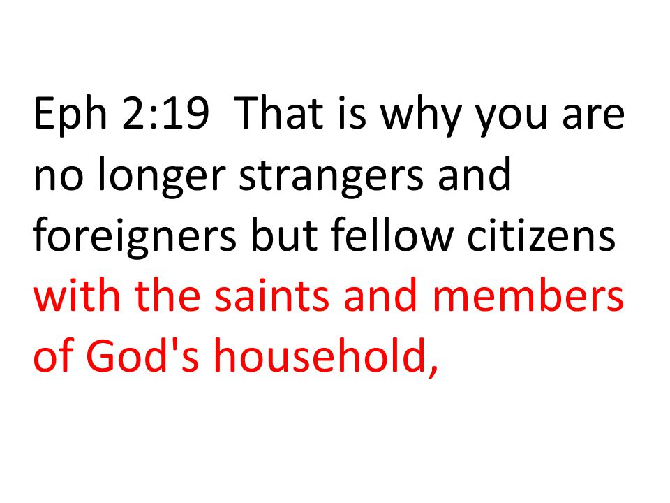 Eph 2:19 That is why you are no longer strangers and foreigners but fellow citizens with the saints and members of God s household,