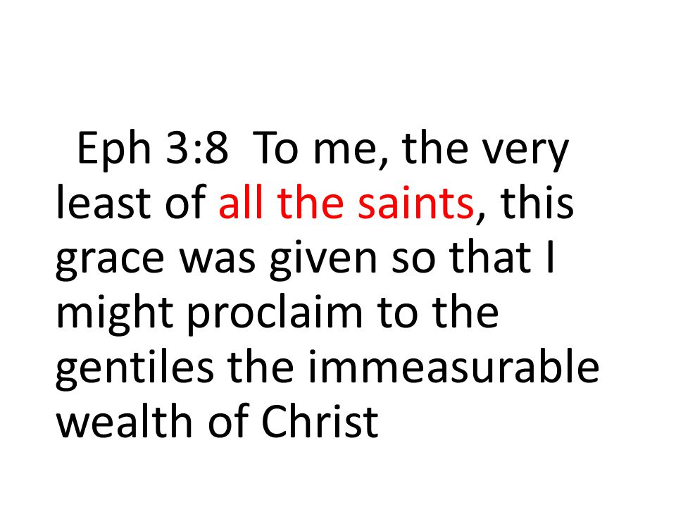 Eph 3:8 To me, the very least of all the saints, this grace was given so that I might proclaim to the gentiles the immeasurable wealth of Christ
