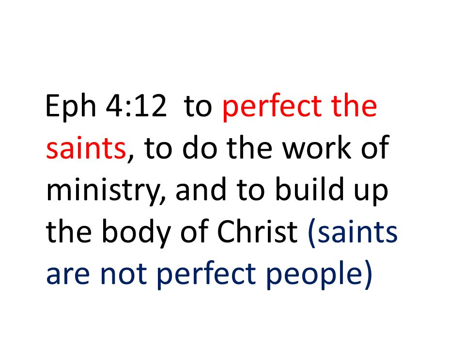 Eph 4:12 to perfect the saints, to do the work of ministry, and to build up the body of Christ (saints are not perfect people)
