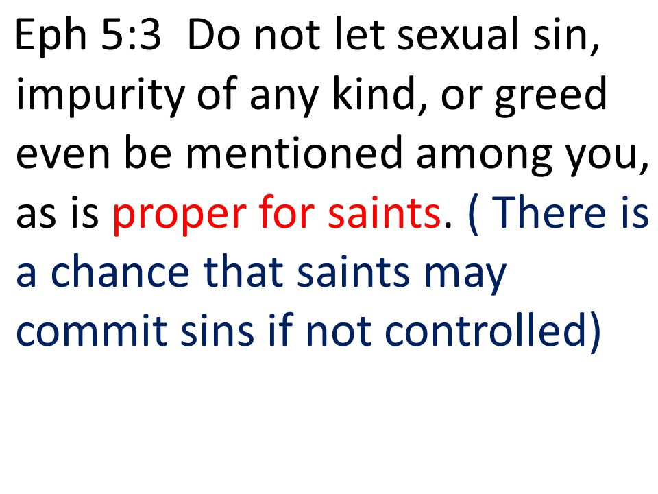 Eph 5:3 Do not let sexual sin, impurity of any kind, or greed even be mentioned among you, as is proper for saints.