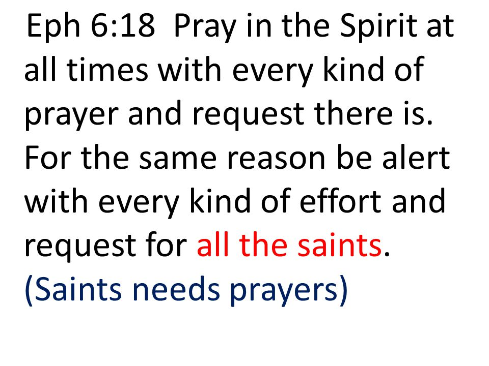 Eph 6:18 Pray in the Spirit at all times with every kind of prayer and request there is.