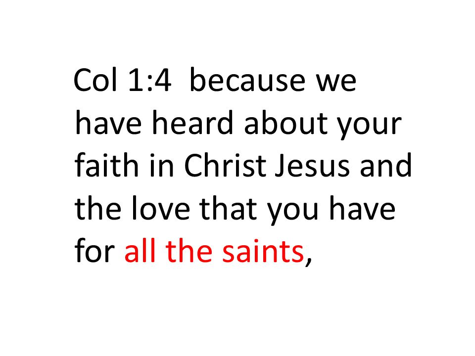 Col 1:4 because we have heard about your faith in Christ Jesus and the love that you have for all the saints,