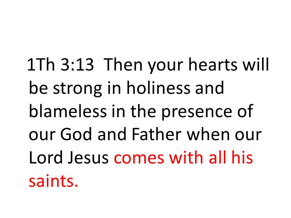 1Th 3:13 Then your hearts will be strong in holiness and blameless in the presence of our God and Father when our Lord Jesus comes with all his saints.