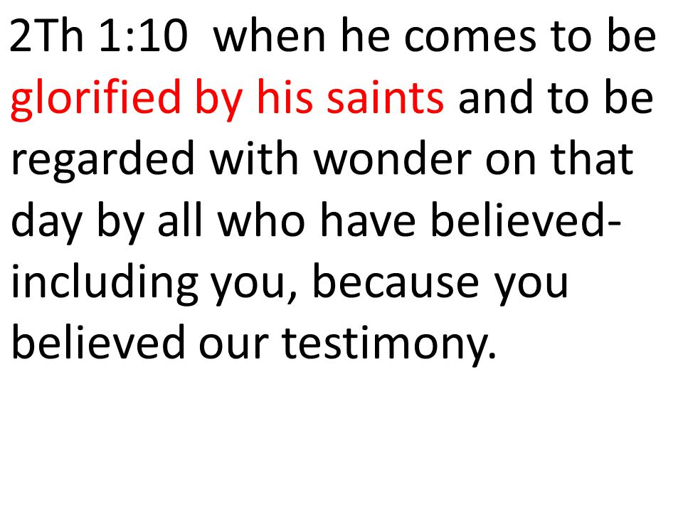 2Th 1:10 when he comes to be glorified by his saints and to be regarded with wonder on that day by all who have believed-including you, because you believed our testimony.