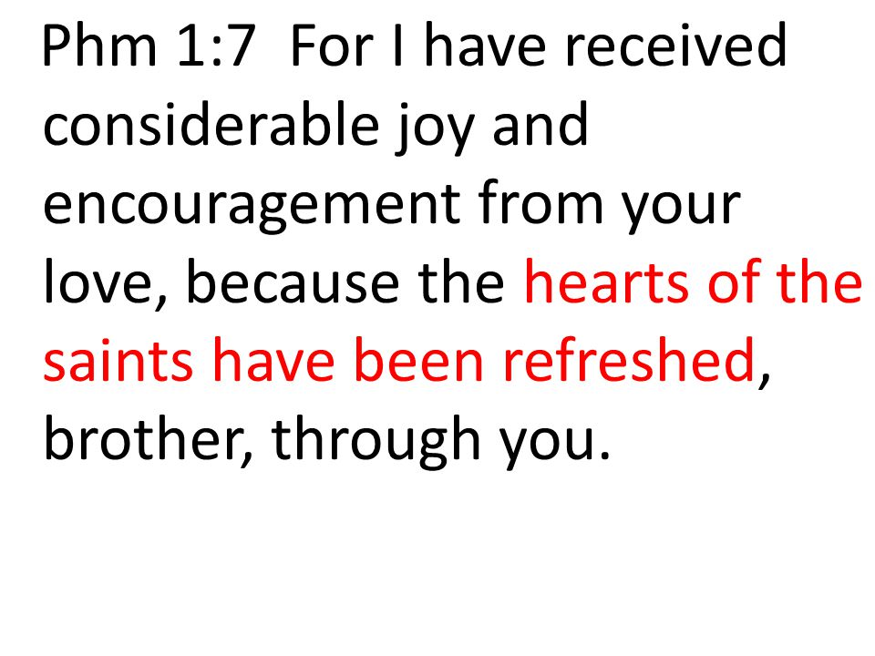 Phm 1:7 For I have received considerable joy and encouragement from your love, because the hearts of the saints have been refreshed, brother, through you.