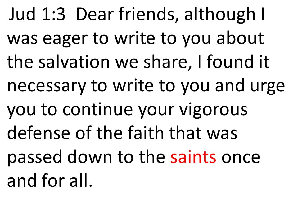 Jud 1:3 Dear friends, although I was eager to write to you about the salvation we share, I found it necessary to write to you and urge you to continue your vigorous defense of the faith that was passed down to the saints once and for all.