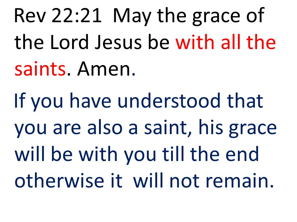 Rev 22:21 May the grace of the Lord Jesus be with all the saints. Amen.