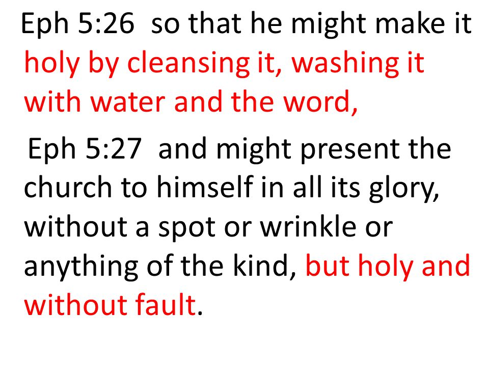 Eph 5:26 so that he might make it holy by cleansing it, washing it with water and the word,
