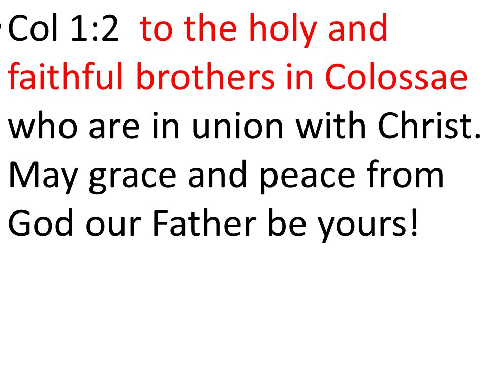 Col 1:2 to the holy and faithful brothers in Colossae who are in union with Christ.