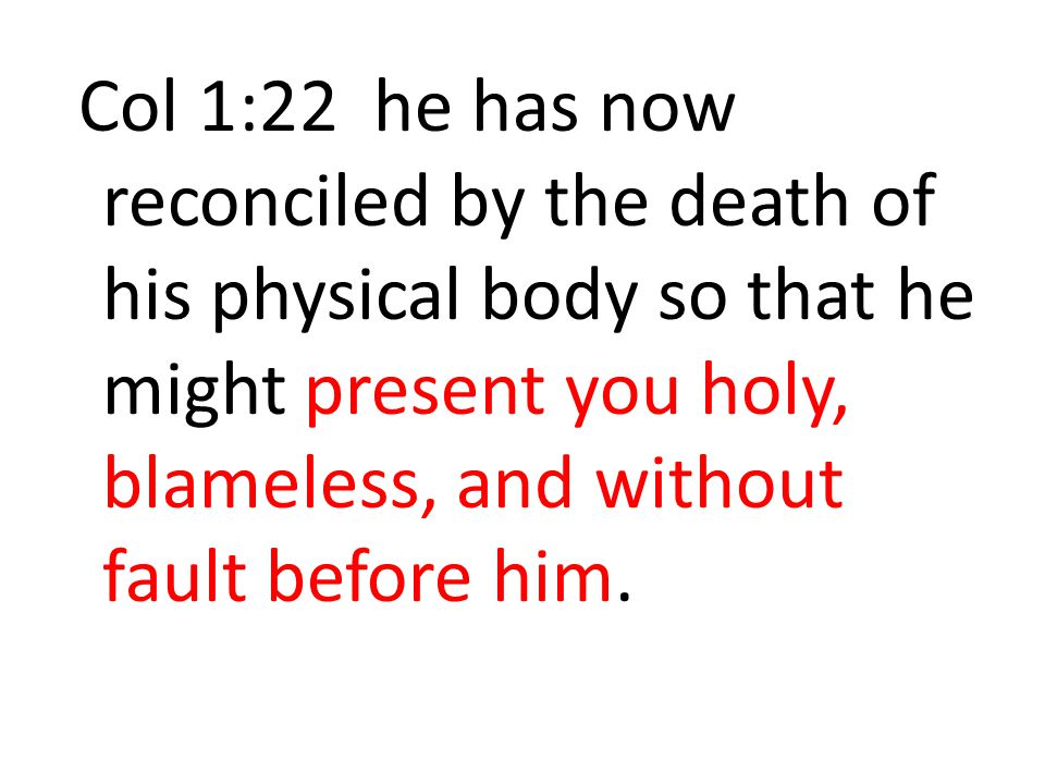 Col 1:22 he has now reconciled by the death of his physical body so that he might present you holy, blameless, and without fault before him.