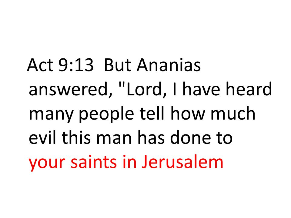 Act 9:13 But Ananias answered, Lord, I have heard many people tell how much evil this man has done to your saints in Jerusalem