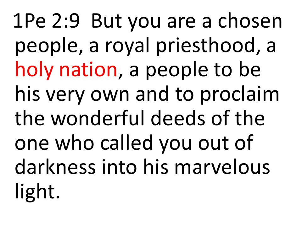 1Pe 2:9 But you are a chosen people, a royal priesthood, a holy nation, a people to be his very own and to proclaim the wonderful deeds of the one who called you out of darkness into his marvelous light.