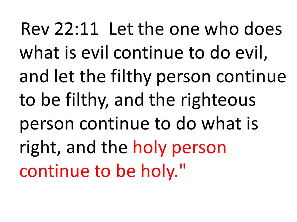 Rev 22:11 Let the one who does what is evil continue to do evil, and let the filthy person continue to be filthy, and the righteous person continue to do what is right, and the holy person continue to be holy.
