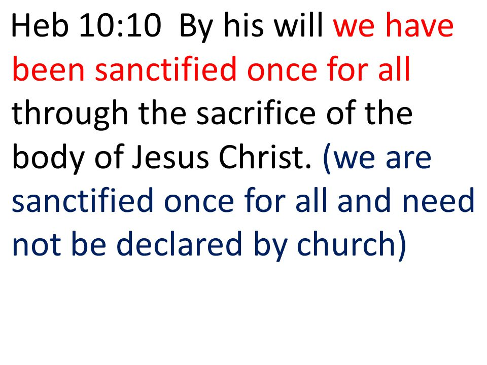 Heb 10:10 By his will we have been sanctified once for all through the sacrifice of the body of Jesus Christ.
