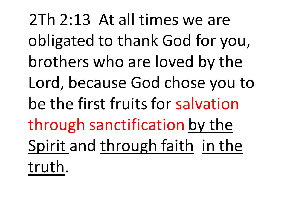 2Th 2:13 At all times we are obligated to thank God for you, brothers who are loved by the Lord, because God chose you to be the first fruits for salvation through sanctification by the Spirit and through faith in the truth.