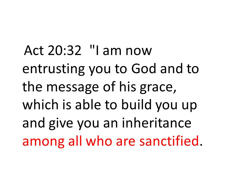 Act 20:32 I am now entrusting you to God and to the message of his grace, which is able to build you up and give you an inheritance among all who are sanctified.