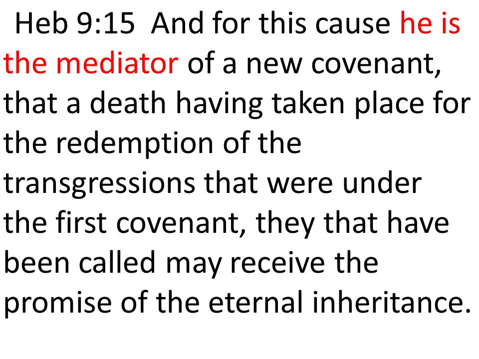 Heb 9:15 And for this cause he is the mediator of a new covenant, that a death having taken place for the redemption of the transgressions that were under the first covenant, they that have been called may receive the promise of the eternal inheritance.