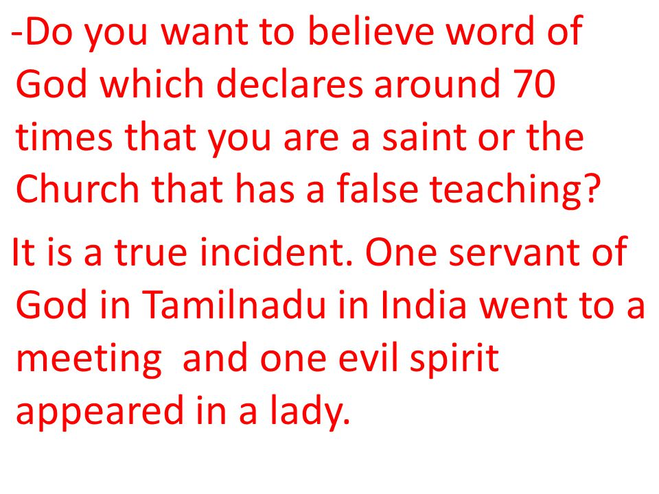 -Do you want to believe word of God which declares around 70 times that you are a saint or the Church that has a false teaching.