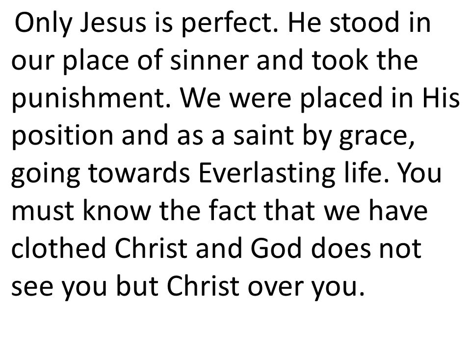 Only Jesus is perfect. He stood in our place of sinner and took the punishment.
