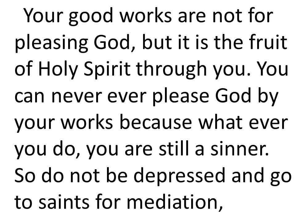 Your good works are not for pleasing God, but it is the fruit of Holy Spirit through you.