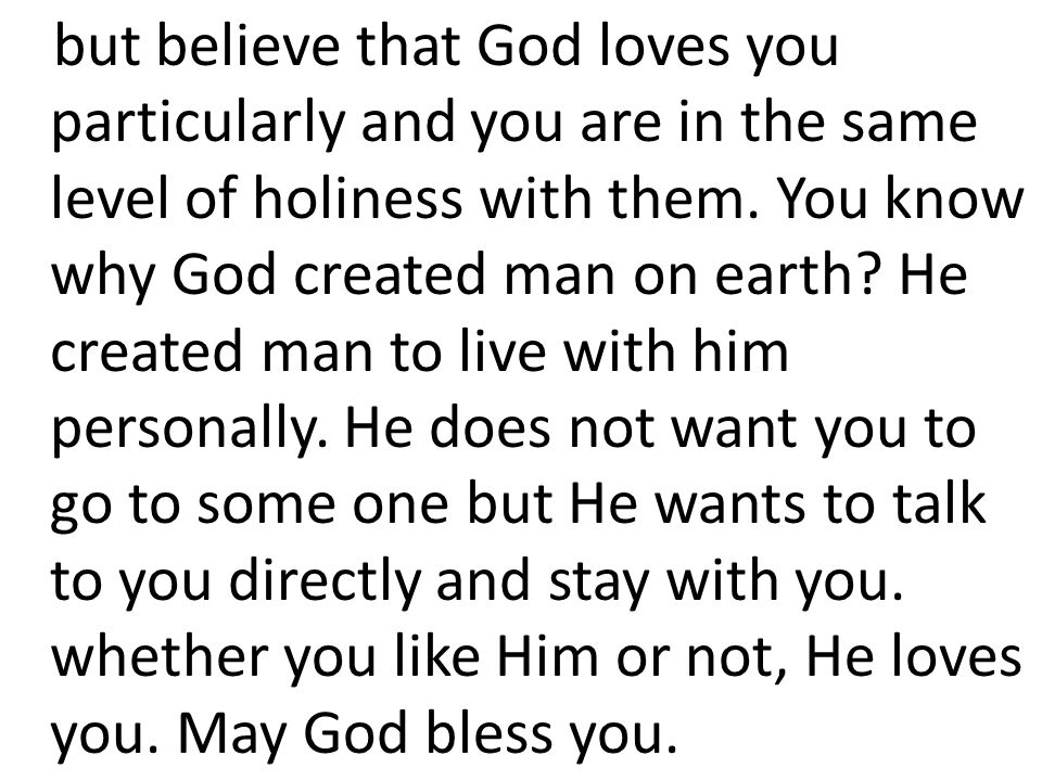 but believe that God loves you particularly and you are in the same level of holiness with them.