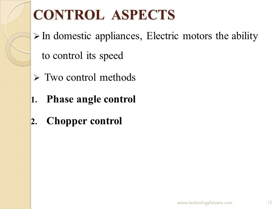 CONTROL ASPECTS In domestic appliances, Electric motors the ability to control its speed. Two control methods.