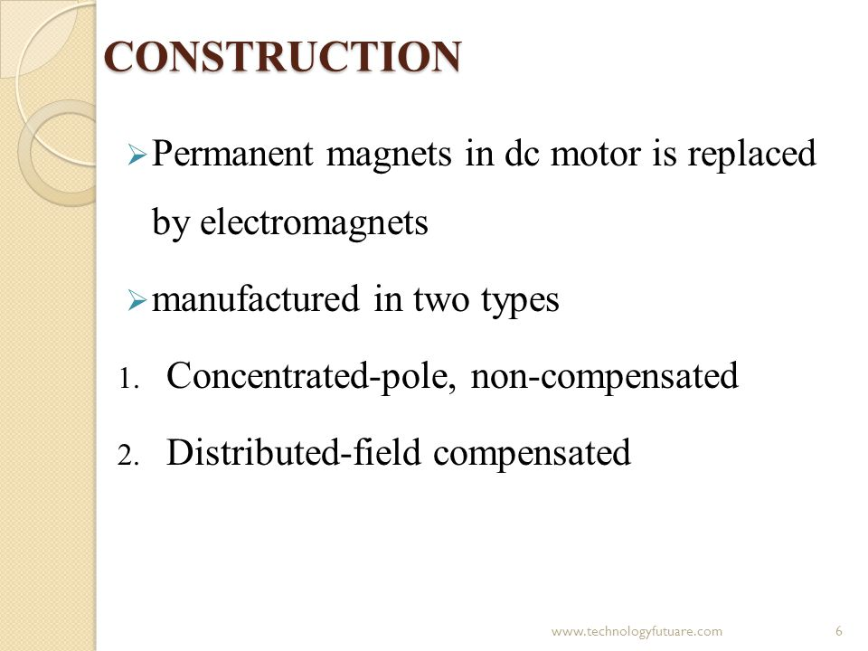 CONSTRUCTION Permanent magnets in dc motor is replaced by electromagnets. manufactured in two types.