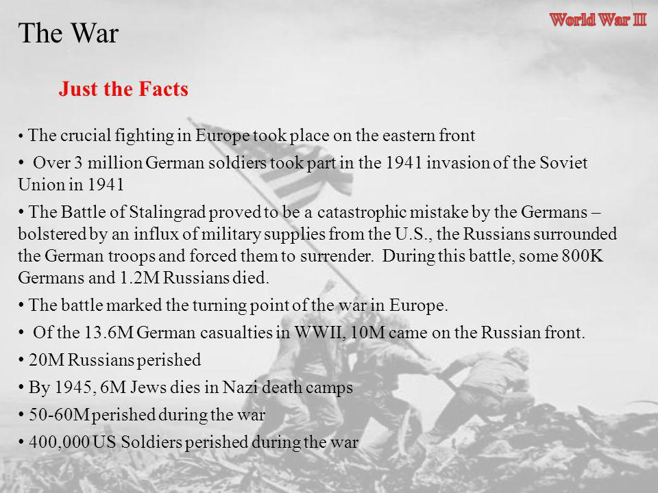 World War II The War. Just the Facts. The crucial fighting in Europe took place on the eastern front.