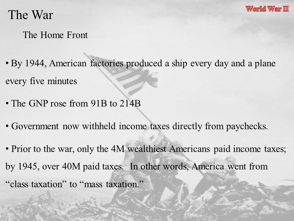 World War II The War. The Home Front. By 1944, American factories produced a ship every day and a plane every five minutes.