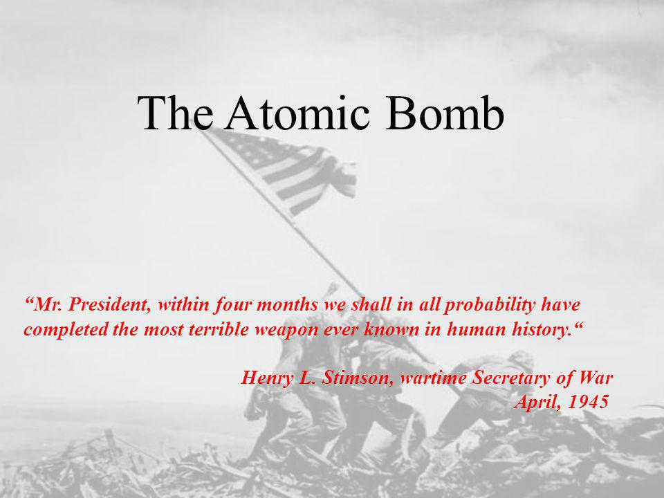 The Atomic Bomb Mr. President, within four months we shall in all probability have completed the most terrible weapon ever known in human history.