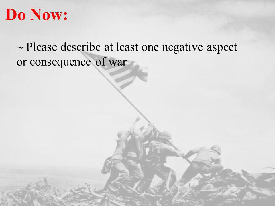 Do Now: ~ Please describe at least one negative aspect or consequence of war