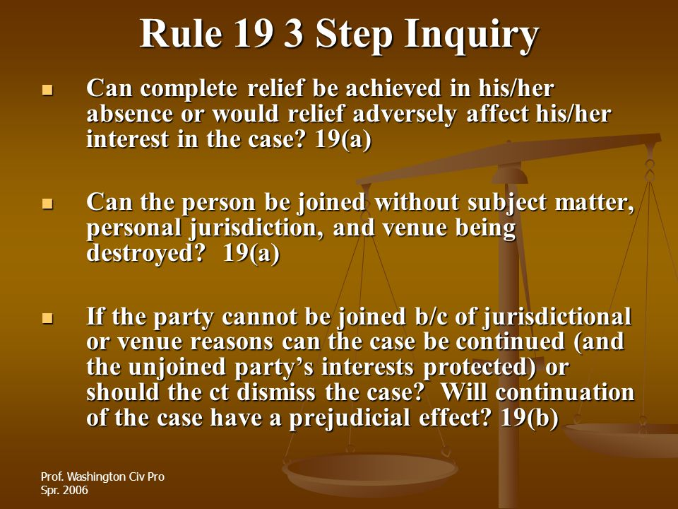 Rule 19 3 Step Inquiry Can complete relief be achieved in his/her absence or would relief adversely affect his/her interest in the case 19(a)