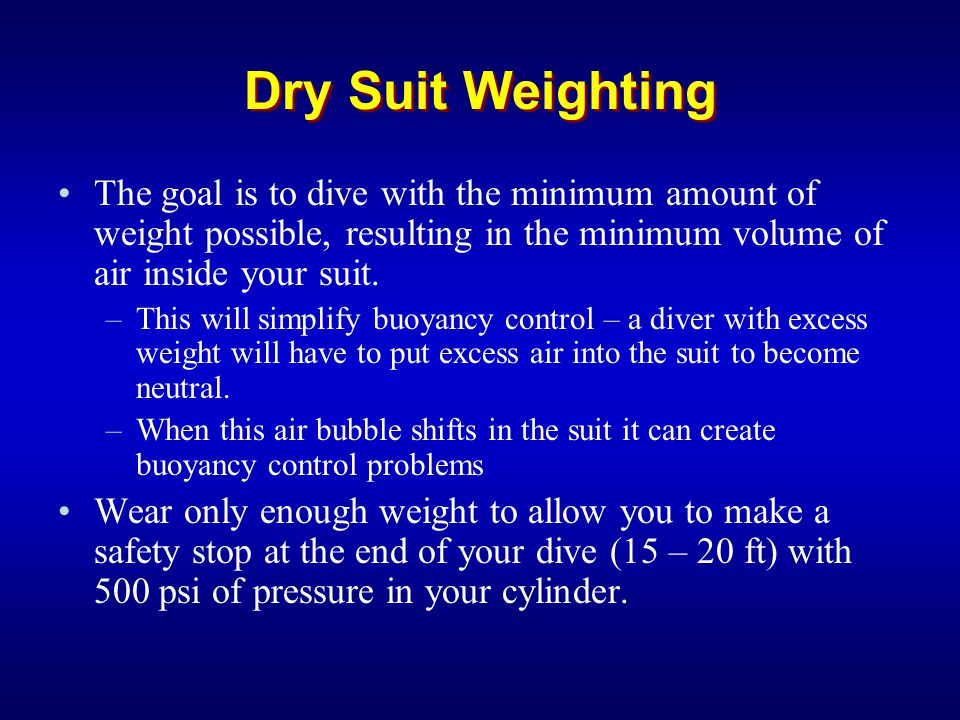 Dry Suit Weighting The goal is to dive with the minimum amount of weight possible, resulting in the minimum volume of air inside your suit.