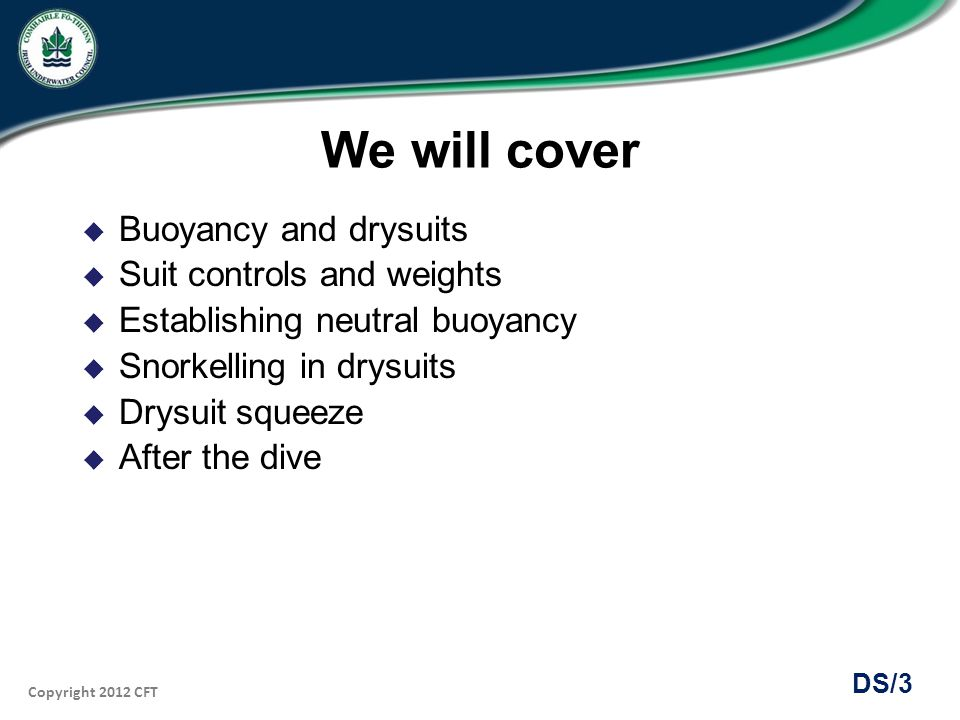 We will cover Buoyancy and drysuits Suit controls and weights