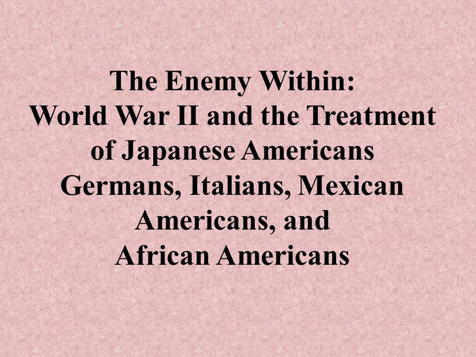 The Enemy Within: World War II and the Treatment of Japanese Americans Germans, Italians, Mexican Americans, and