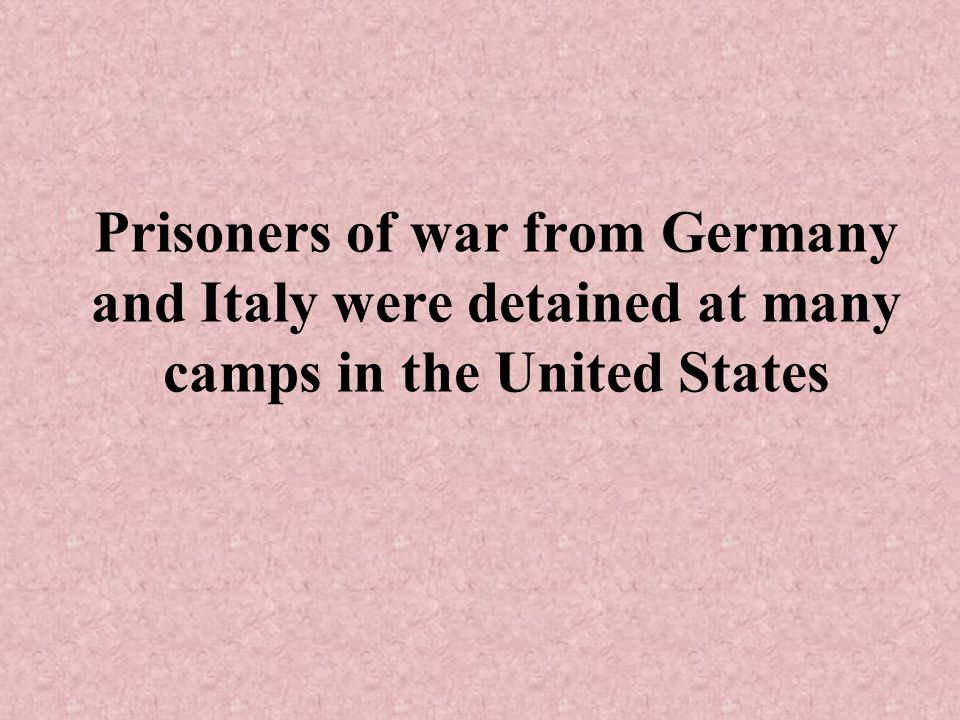 Prisoners of war from Germany and Italy were detained at many camps in the United States